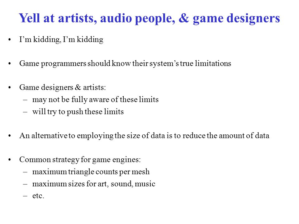 Yell at artists, audio people, & game designers I'm kidding, I'm kidding Game programmers should know their system's true limitations Game designers & artists: –may not be fully aware of these limits –will try to push these limits An alternative to employing the size of data is to reduce the amount of data Common strategy for game engines: –maximum triangle counts per mesh –maximum sizes for art, sound, music –etc.