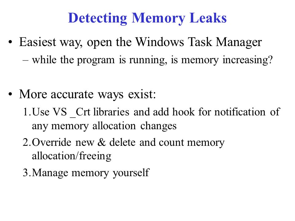 Detecting Memory Leaks Easiest way, open the Windows Task Manager –while the program is running, is memory increasing.