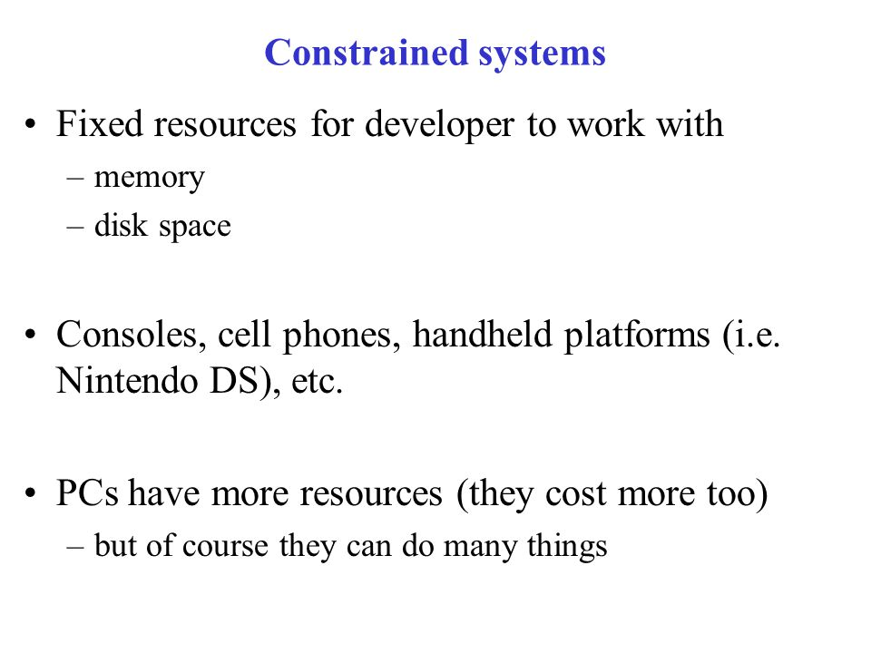 Constrained systems Fixed resources for developer to work with –memory –disk space Consoles, cell phones, handheld platforms (i.e.