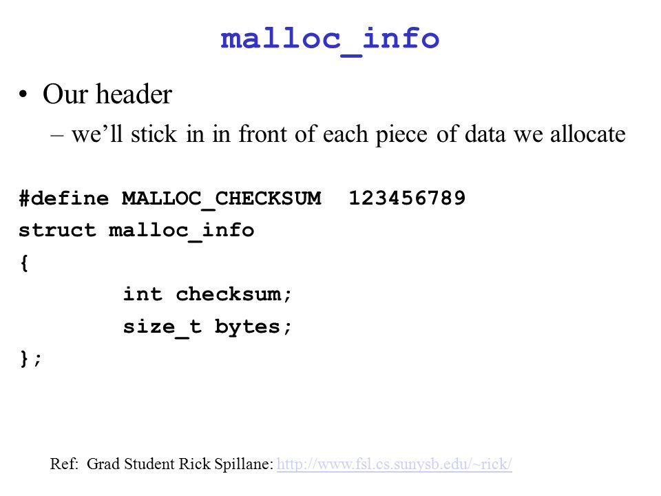malloc_info Our header –we'll stick in in front of each piece of data we allocate #define MALLOC_CHECKSUM123456789 struct malloc_info { int checksum; size_t bytes; }; Ref: Grad Student Rick Spillane: http://www.fsl.cs.sunysb.edu/~rick/http://www.fsl.cs.sunysb.edu/~rick/