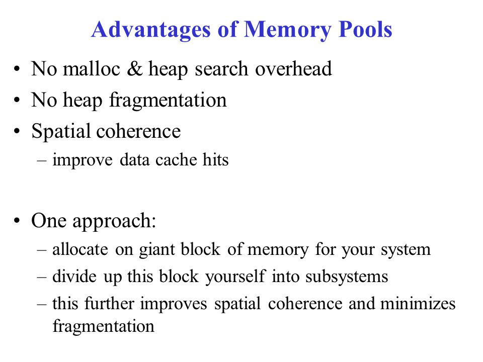 Advantages of Memory Pools No malloc & heap search overhead No heap fragmentation Spatial coherence –improve data cache hits One approach: –allocate on giant block of memory for your system –divide up this block yourself into subsystems –this further improves spatial coherence and minimizes fragmentation