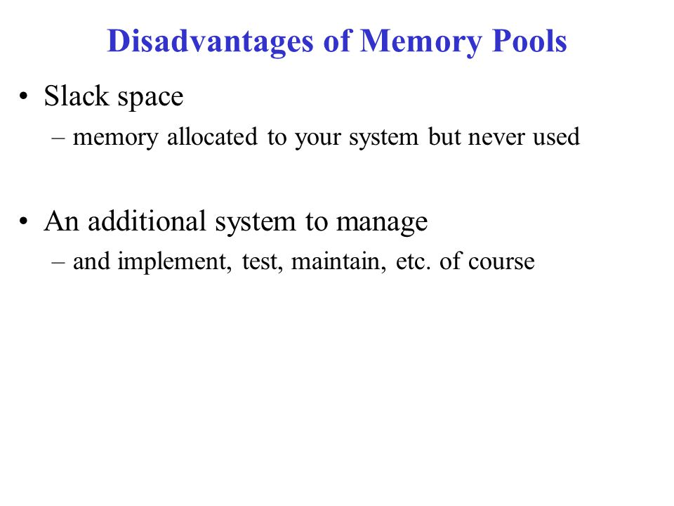 Disadvantages of Memory Pools Slack space –memory allocated to your system but never used An additional system to manage –and implement, test, maintain, etc.