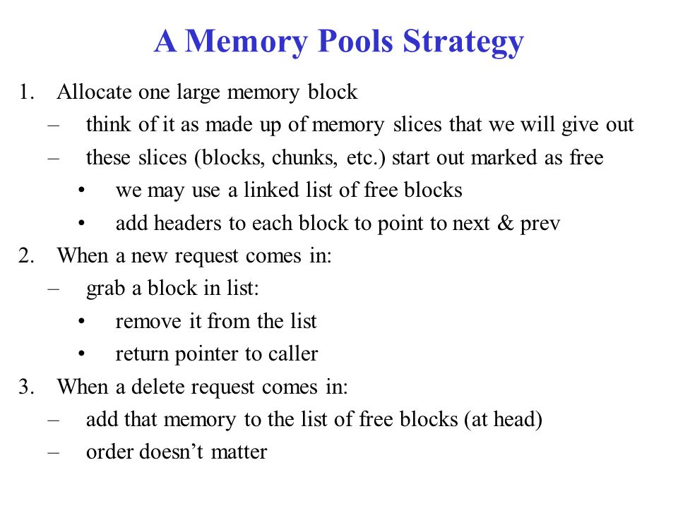 A Memory Pools Strategy 1.Allocate one large memory block –think of it as made up of memory slices that we will give out –these slices (blocks, chunks, etc.) start out marked as free we may use a linked list of free blocks add headers to each block to point to next & prev 2.When a new request comes in: –grab a block in list: remove it from the list return pointer to caller 3.When a delete request comes in: –add that memory to the list of free blocks (at head) –order doesn't matter