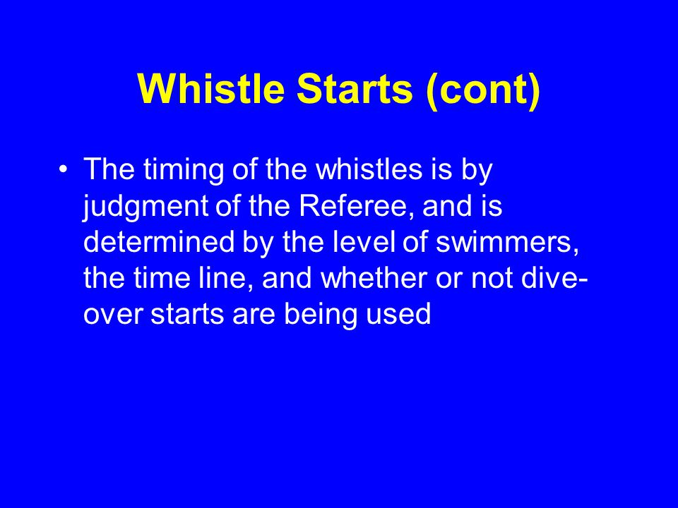 Whistle Starts (cont) The timing of the whistles is by judgment of the Referee, and is determined by the level of swimmers, the time line, and whether or not dive- over starts are being used