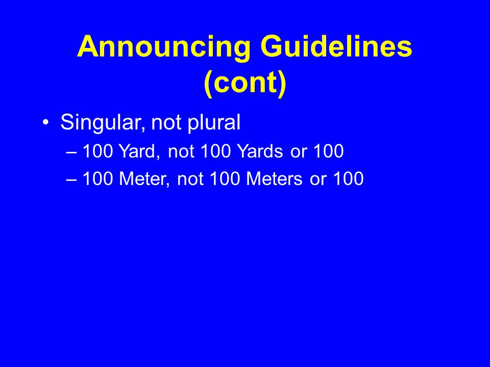 Announcing Guidelines (cont) Singular, not plural –100 Yard, not 100 Yards or 100 –100 Meter, not 100 Meters or 100