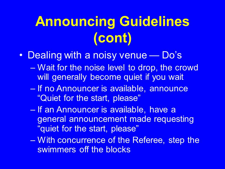 Announcing Guidelines (cont) Dealing with a noisy venue — Do's –Wait for the noise level to drop, the crowd will generally become quiet if you wait –If no Announcer is available, announce Quiet for the start, please –If an Announcer is available, have a general announcement made requesting quiet for the start, please –With concurrence of the Referee, step the swimmers off the blocks