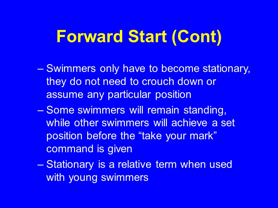 Forward Start (Cont) –Swimmers only have to become stationary, they do not need to crouch down or assume any particular position –Some swimmers will remain standing, while other swimmers will achieve a set position before the take your mark command is given –Stationary is a relative term when used with young swimmers