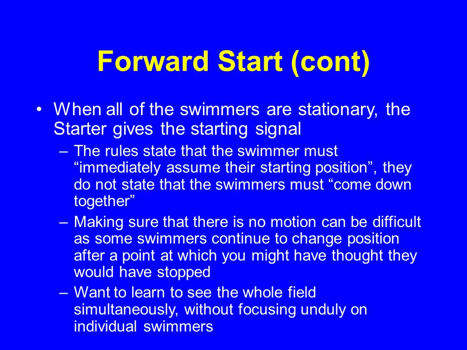 Forward Start (cont) When all of the swimmers are stationary, the Starter gives the starting signal –The rules state that the swimmer must immediately assume their starting position , they do not state that the swimmers must come down together –Making sure that there is no motion can be difficult as some swimmers continue to change position after a point at which you might have thought they would have stopped –Want to learn to see the whole field simultaneously, without focusing unduly on individual swimmers