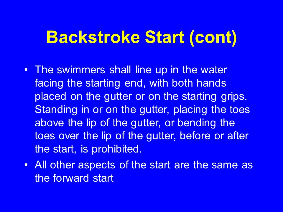 Backstroke Start (cont) The swimmers shall line up in the water facing the starting end, with both hands placed on the gutter or on the starting grips.