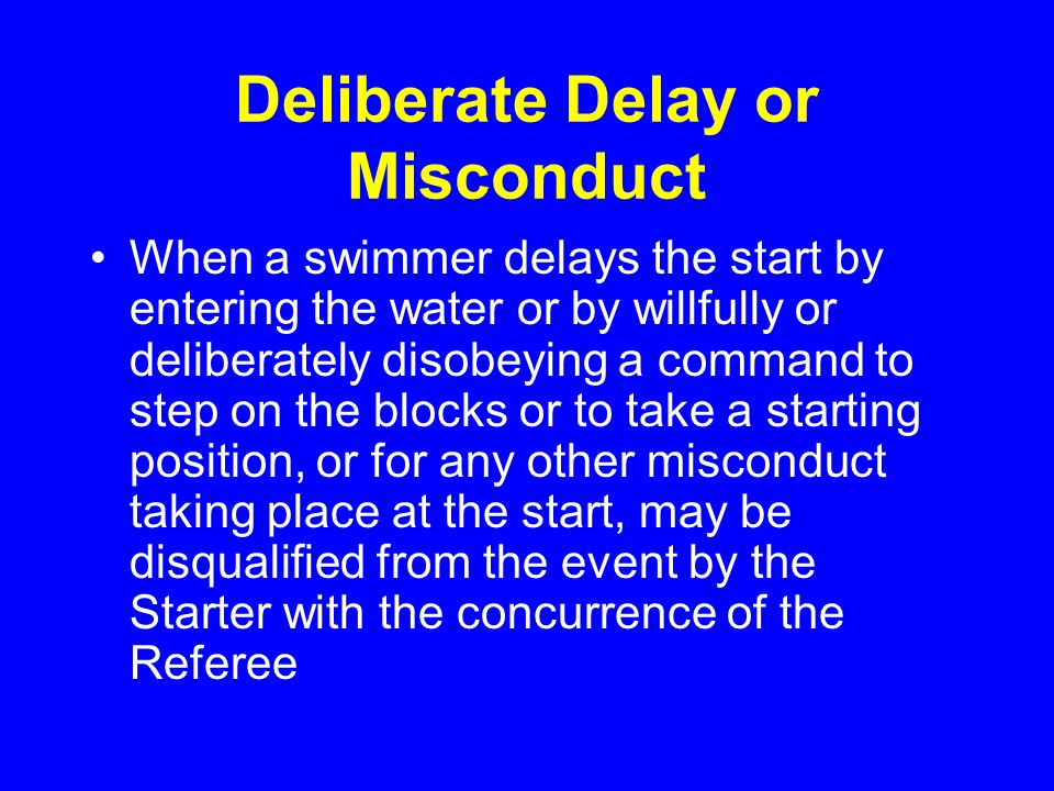 Deliberate Delay or Misconduct When a swimmer delays the start by entering the water or by willfully or deliberately disobeying a command to step on the blocks or to take a starting position, or for any other misconduct taking place at the start, may be disqualified from the event by the Starter with the concurrence of the Referee