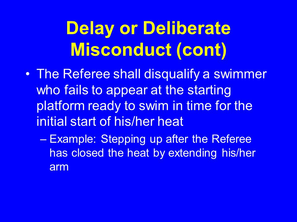 Delay or Deliberate Misconduct (cont) The Referee shall disqualify a swimmer who fails to appear at the starting platform ready to swim in time for the initial start of his/her heat –Example: Stepping up after the Referee has closed the heat by extending his/her arm