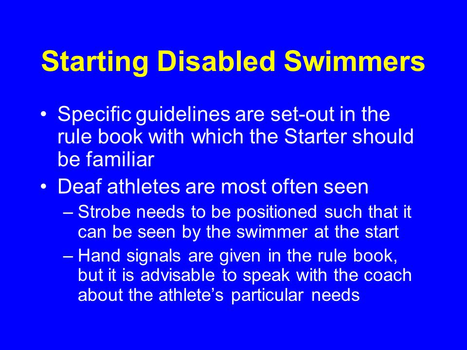 Starting Disabled Swimmers Specific guidelines are set-out in the rule book with which the Starter should be familiar Deaf athletes are most often seen –Strobe needs to be positioned such that it can be seen by the swimmer at the start –Hand signals are given in the rule book, but it is advisable to speak with the coach about the athlete's particular needs