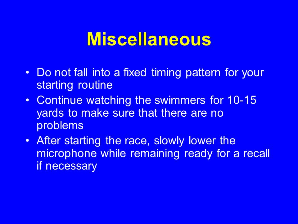 Miscellaneous Do not fall into a fixed timing pattern for your starting routine Continue watching the swimmers for 10-15 yards to make sure that there are no problems After starting the race, slowly lower the microphone while remaining ready for a recall if necessary