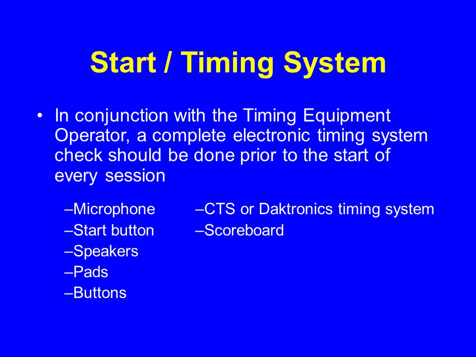 Timing System (cont) A test start should be performed when switching connections from one end of the pool to the other to ensure that a starting signal is being received by the timing equipment The starting unit should be switched off and connected to the charger between sessions