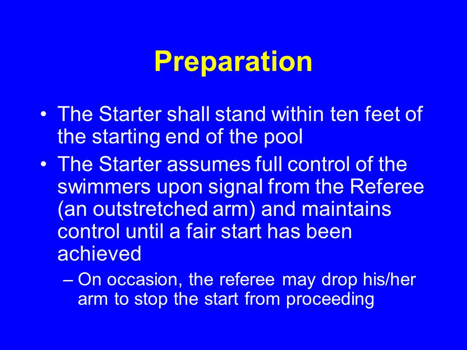 Preparation The Starter shall stand within ten feet of the starting end of the pool The Starter assumes full control of the swimmers upon signal from the Referee (an outstretched arm) and maintains control until a fair start has been achieved –On occasion, the referee may drop his/her arm to stop the start from proceeding