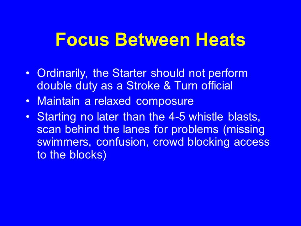 Focus Between Heats Ordinarily, the Starter should not perform double duty as a Stroke & Turn official Maintain a relaxed composure Starting no later than the 4-5 whistle blasts, scan behind the lanes for problems (missing swimmers, confusion, crowd blocking access to the blocks)