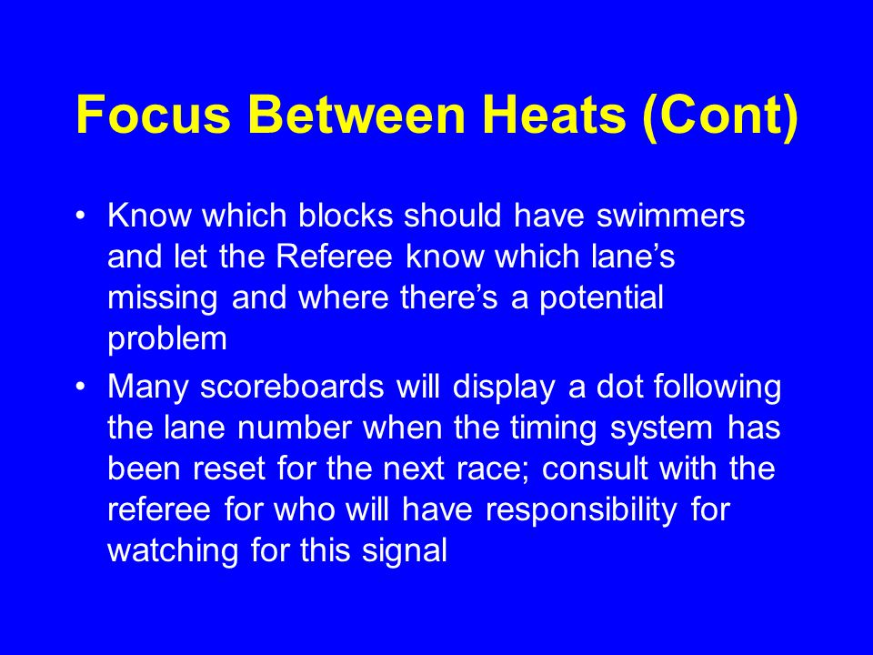 Crowded Conditions Behind and Between the Blocks This is your dominion; protecting it helps you and the swimmers With permission of the Referee –Request Timers and Officials to step back to chairs –Swimmers not on the blocks should remain behind the chairs –After the heat goes off, the next heat of swimmers can come forward