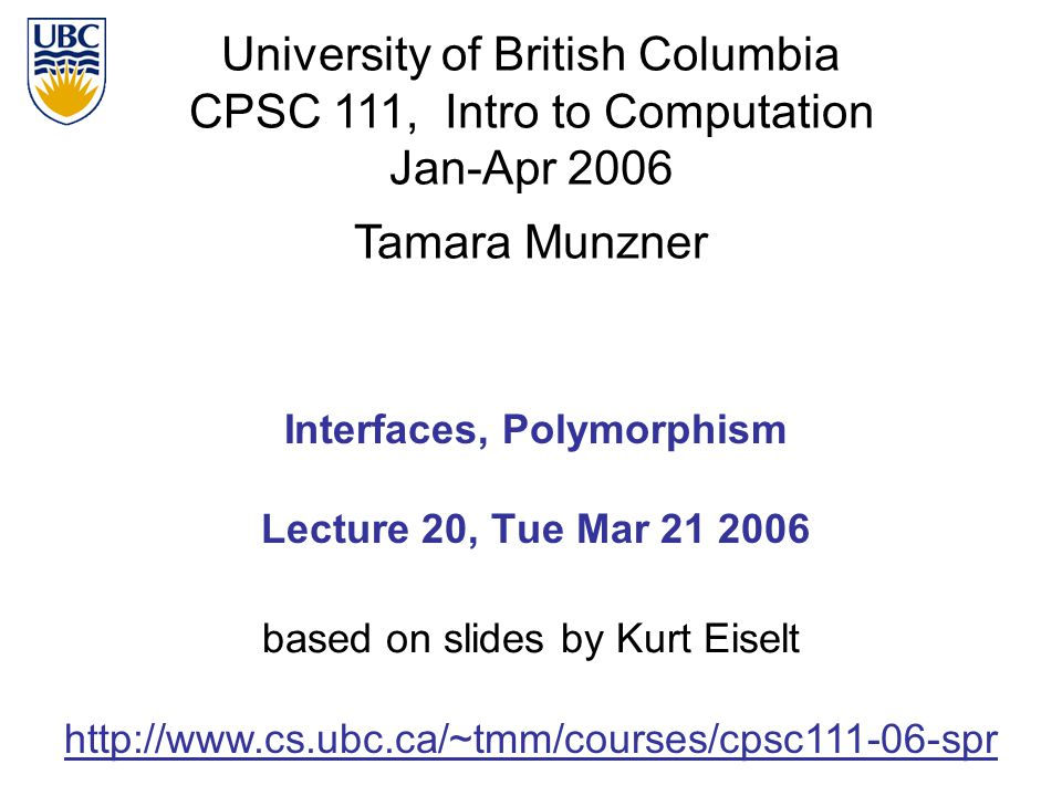 University of British Columbia CPSC 111, Intro to Computation Jan-Apr 2006 Tamara Munzner 1 Interfaces, Polymorphism Lecture 20, Tue Mar 21 2006 http: