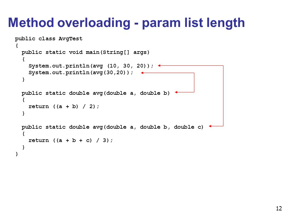12 Method overloading - param list length public class AvgTest { public static void main(String[] args) { System.out.println(avg (10, 30, 20)); System