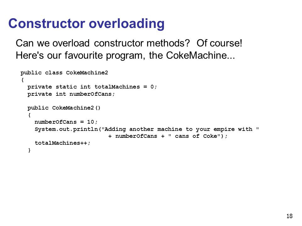 18 Constructor overloading Can we overload constructor methods? Of course! Here's our favourite program, the CokeMachine... public class CokeMachine2