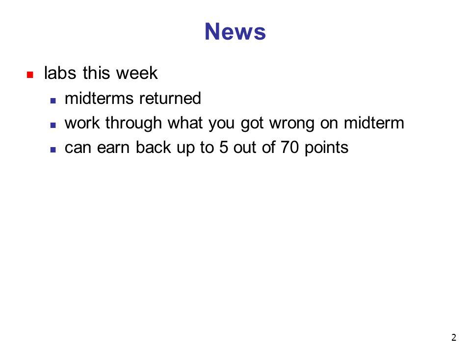 2 News n labs this week n midterms returned n work through what you got wrong on midterm n can earn back up to 5 out of 70 points