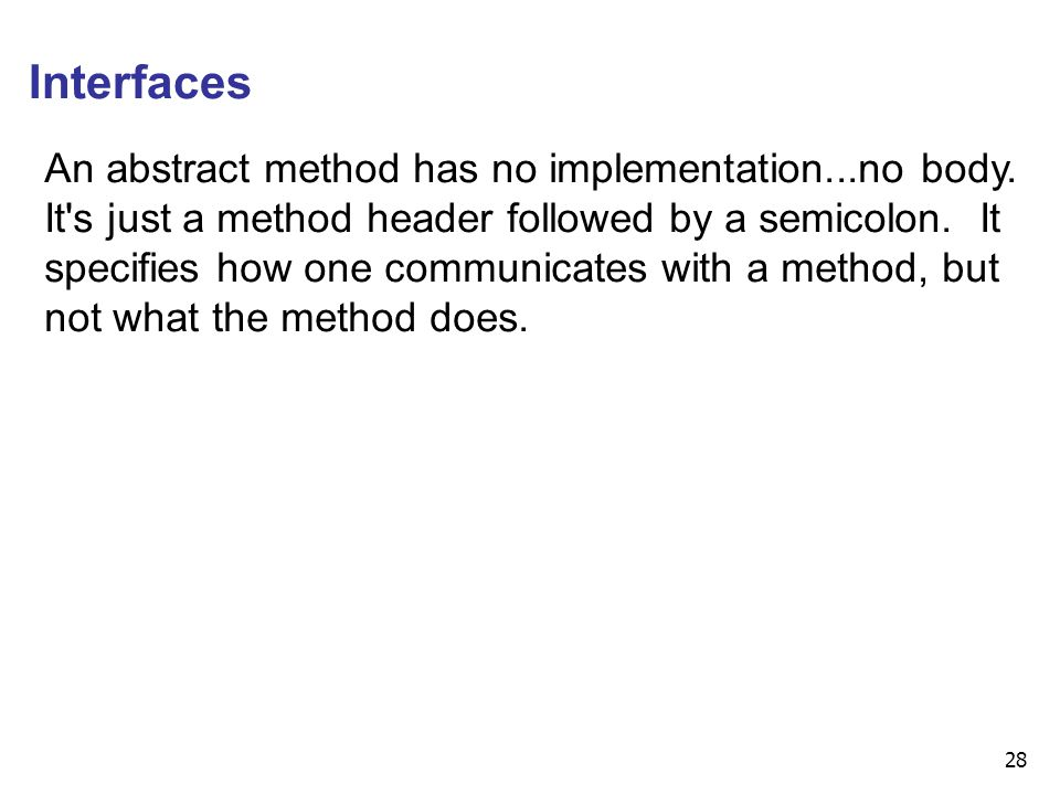 28 Interfaces An abstract method has no implementation...no body. It's just a method header followed by a semicolon. It specifies how one communicates