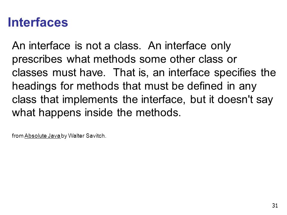 31 Interfaces An interface is not a class. An interface only prescribes what methods some other class or classes must have. That is, an interface spec