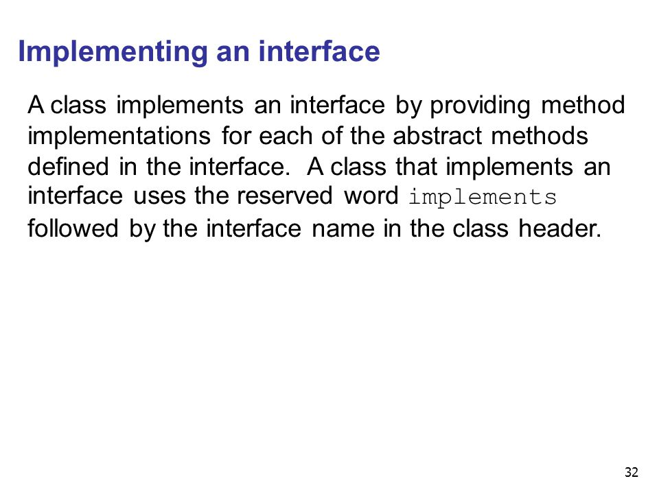 32 Implementing an interface A class implements an interface by providing method implementations for each of the abstract methods defined in the inter