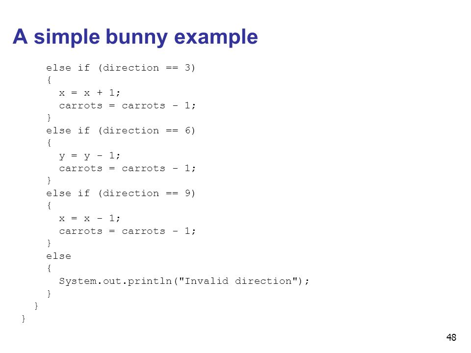 48 A simple bunny example else if (direction == 3) { x = x + 1; carrots = carrots - 1; } else if (direction == 6) { y = y - 1; carrots = carrots - 1;