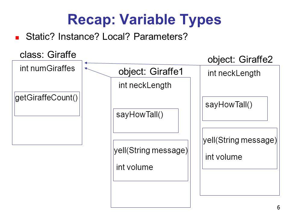 6 Recap: Variable Types class: Giraffe getGiraffeCount() int numGiraffes object: Giraffe1 sayHowTall() int neckLength yell(String message) int volume object: Giraffe2 int neckLength sayHowTall() yell(String message) int volume n Static.