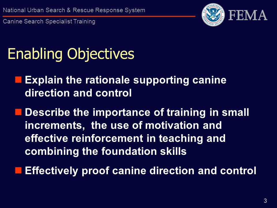 3 National Urban Search & Rescue Response System Canine Search Specialist Training Enabling Objectives Explain the rationale supporting canine direction and control Describe the importance of training in small increments, the use of motivation and effective reinforcement in teaching and combining the foundation skills Effectively proof canine direction and control