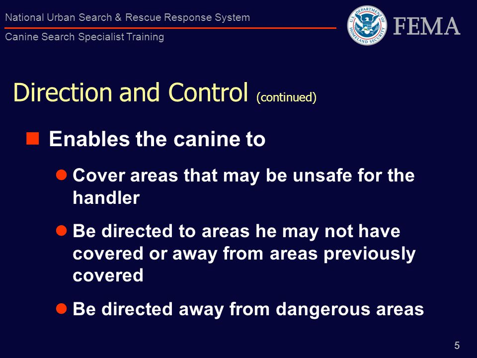 5 National Urban Search & Rescue Response System Canine Search Specialist Training Direction and Control (continued) Enables the canine to Cover areas that may be unsafe for the handler Be directed to areas he may not have covered or away from areas previously covered Be directed away from dangerous areas