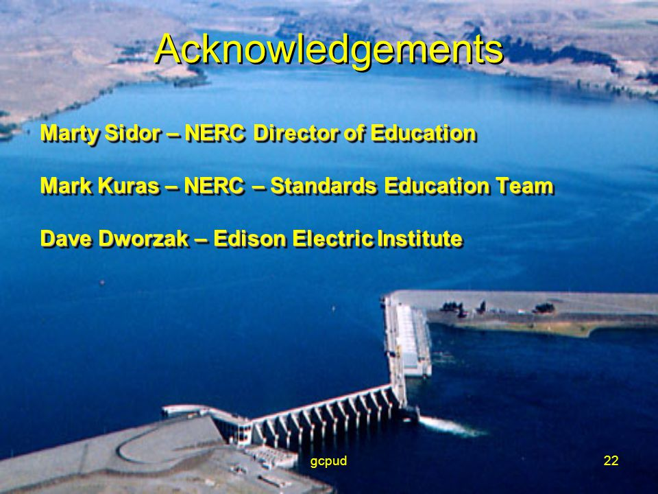 gcpud22 Acknowledgements Marty Sidor – NERC Director of Education Mark Kuras – NERC – Standards Education Team Dave Dworzak – Edison Electric Institut