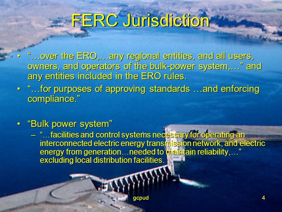 "gcpud4 FERC Jurisdiction ""…over the ERO,…any regional entities, and all users, owners, and operators of the bulk-power system,…"" and any entities incl"