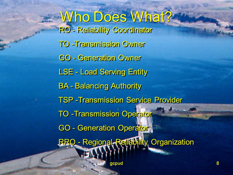 gcpud8 Who Does What? RO - Reliability Coordinator TO -Transmission Owner GO - Generation Owner LSE - Load Serving Entity RO - Reliability Coordinator