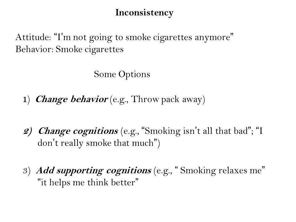 "Attitude: ""I'm not going to smoke cigarettes anymore"" Behavior: Smoke cigarettes Inconsistency 1 ) Change behavior (e.g., Throw pack away) 2)Change co"