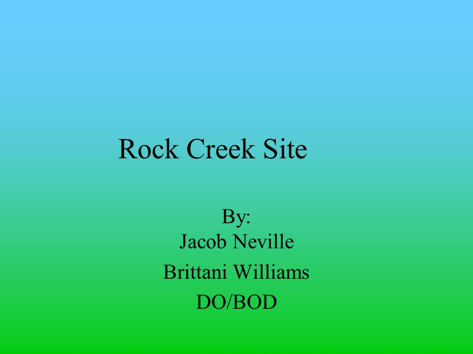 Rock Creek Site By: Jacob Neville Brittani Williams DO/BOD