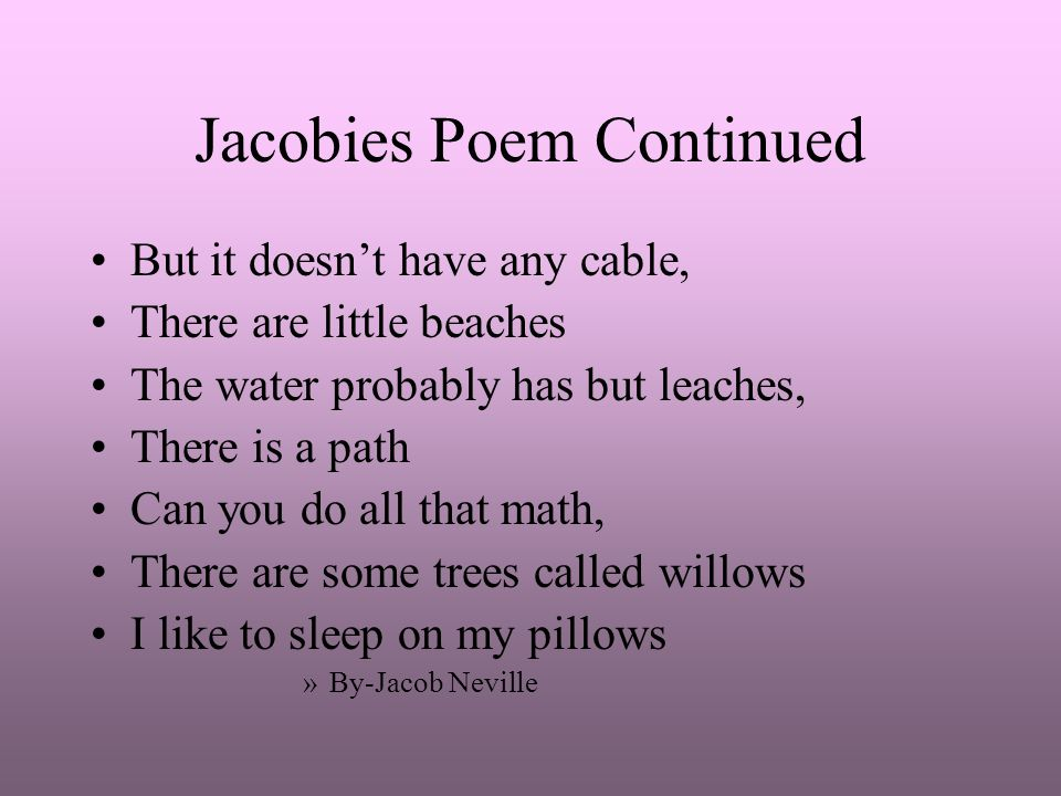 Jacobies Poem Continued But it doesn't have any cable, There are little beaches The water probably has but leaches, There is a path Can you do all tha