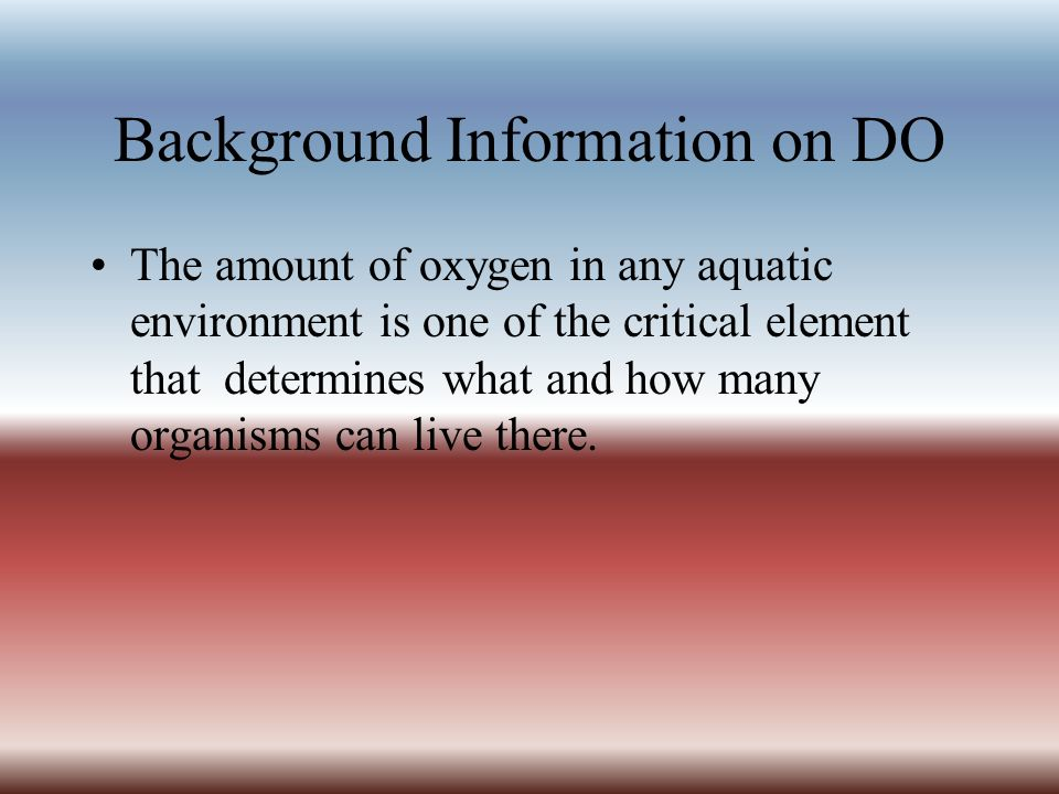 Background Information on DO The amount of oxygen in any aquatic environment is one of the critical element that determines what and how many organism