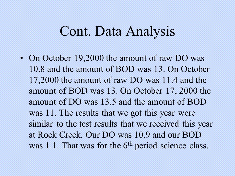 Cont. Data Analysis On October 19,2000 the amount of raw DO was 10.8 and the amount of BOD was 13. On October 17,2000 the amount of raw DO was 11.4 an