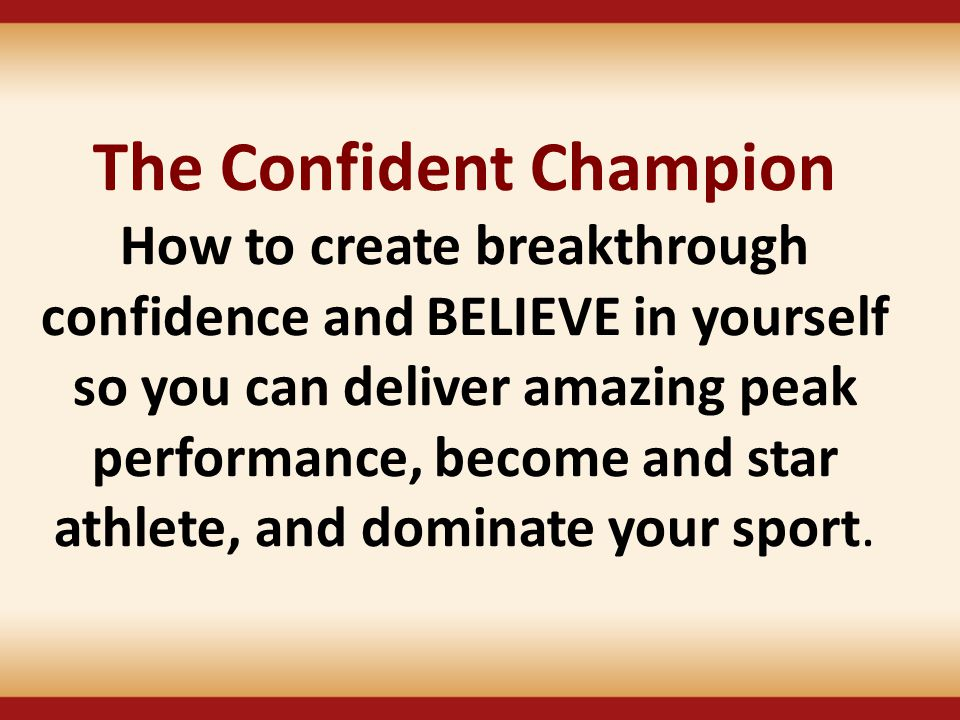The Confident Champion How to create breakthrough confidence and BELIEVE in yourself so you can deliver amazing peak performance, become and star athl