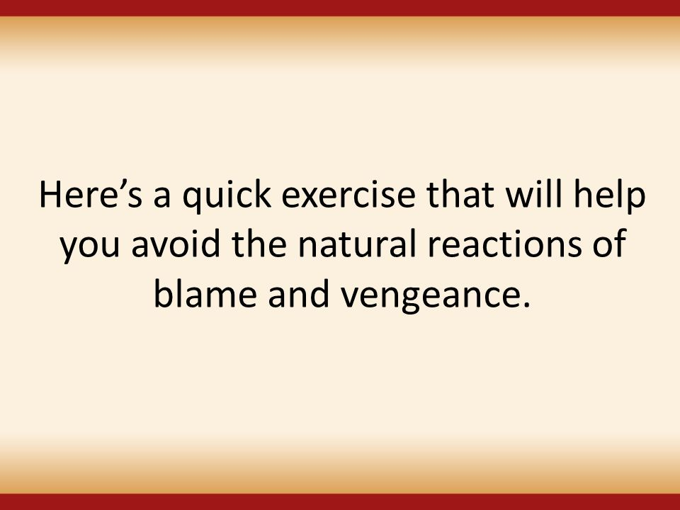 Here's a quick exercise that will help you avoid the natural reactions of blame and vengeance.