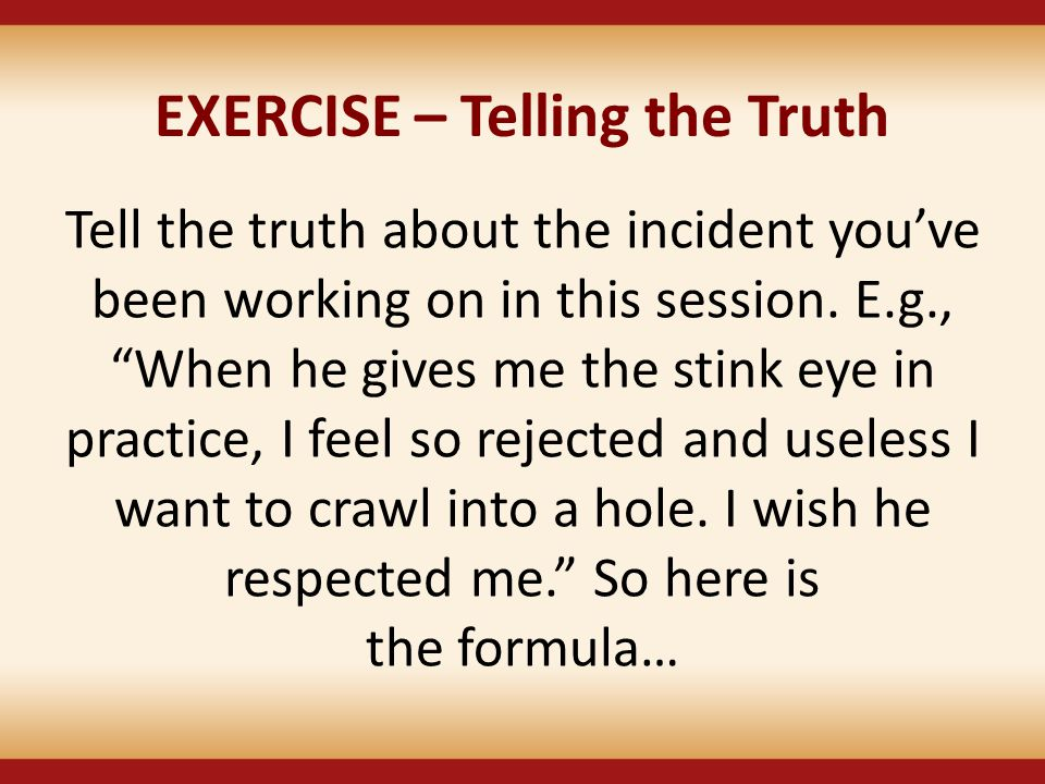 "EXERCISE – Telling the Truth Tell the truth about the incident you've been working on in this session. E.g., ""When he gives me the stink eye in practi"