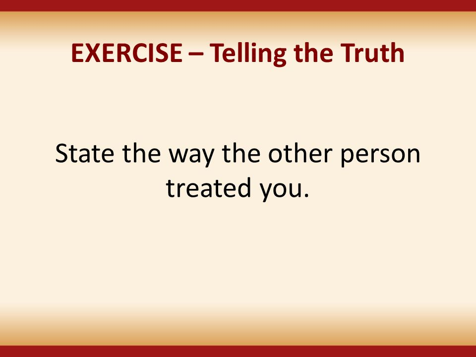 EXERCISE – Telling the Truth State the way the other person treated you.