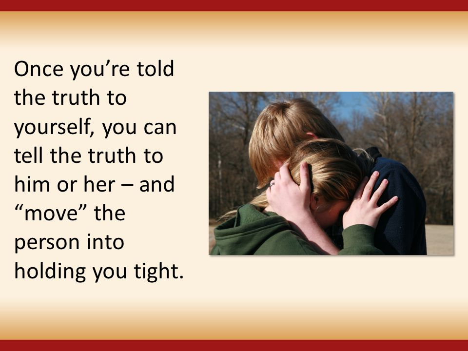 "Once you're told the truth to yourself, you can tell the truth to him or her – and ""move"" the person into holding you tight."