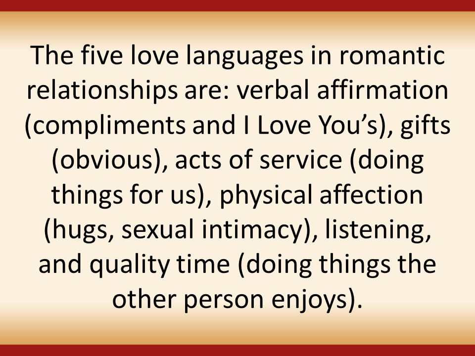 The five love languages in romantic relationships are: verbal affirmation (compliments and I Love You's), gifts (obvious), acts of service (doing thin
