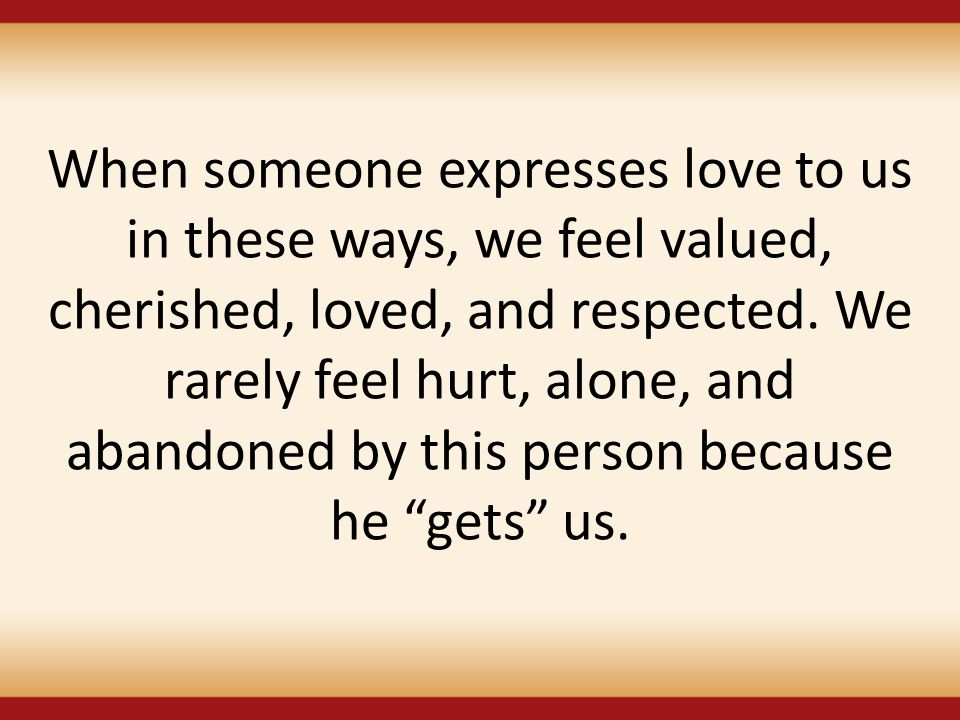 When someone expresses love to us in these ways, we feel valued, cherished, loved, and respected. We rarely feel hurt, alone, and abandoned by this pe