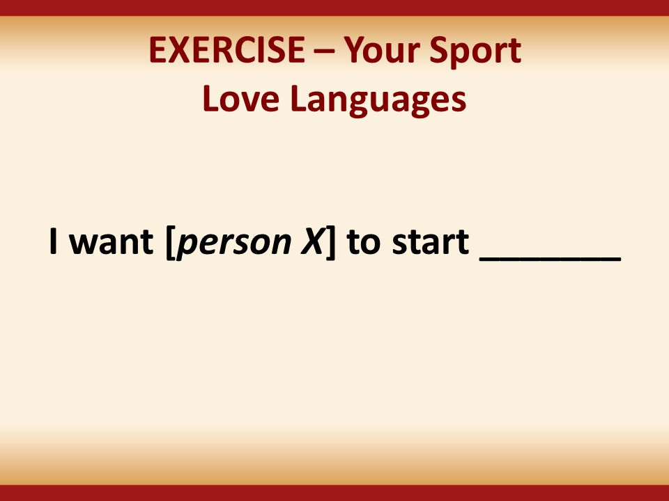 EXERCISE – Your Sport Love Languages I want [person X] to start _______