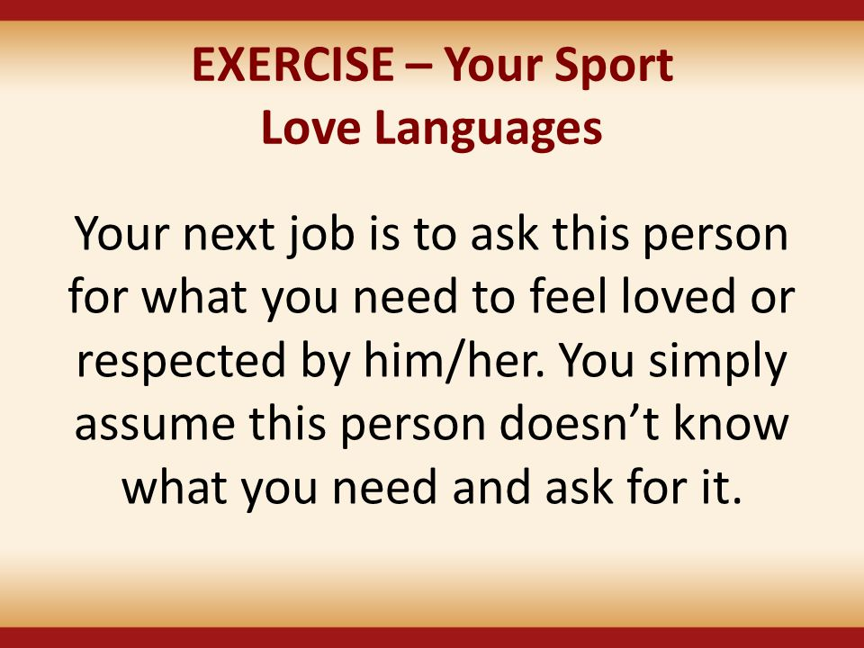 EXERCISE – Your Sport Love Languages Your next job is to ask this person for what you need to feel loved or respected by him/her. You simply assume th