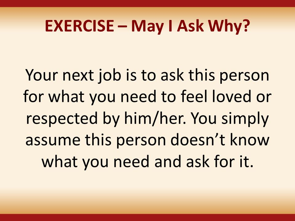 EXERCISE – May I Ask Why? Your next job is to ask this person for what you need to feel loved or respected by him/her. You simply assume this person d